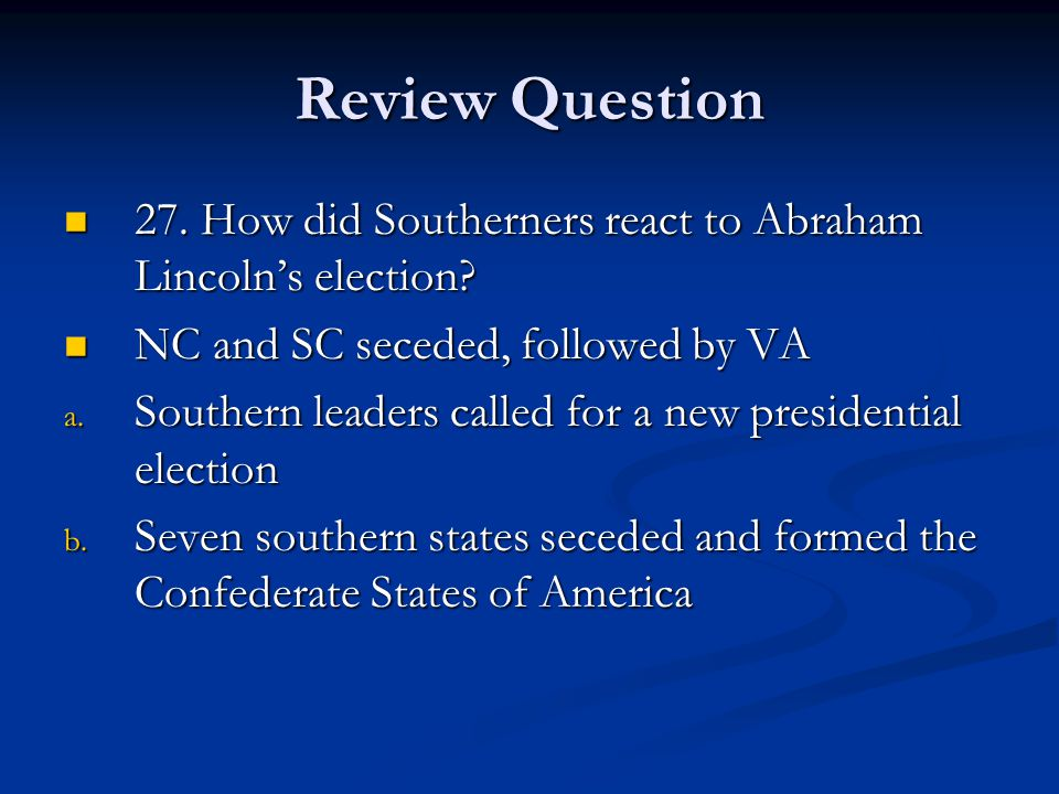 Review Question 27. How did Southerners react to Abraham Lincoln's election NC and SC seceded, followed by VA.