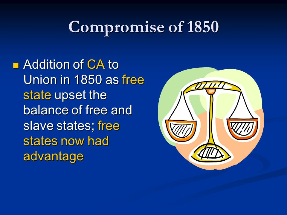 Compromise of 1850 Addition of CA to Union in 1850 as free state upset the balance of free and slave states; free states now had advantage.