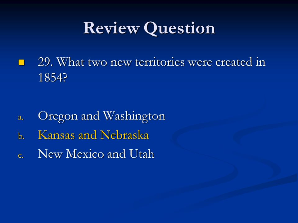 Review Question 29. What two new territories were created in 1854