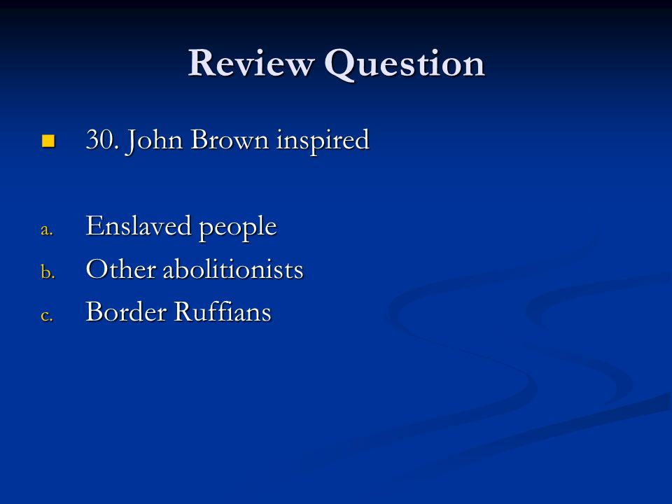Review Question 30. John Brown inspired Enslaved people