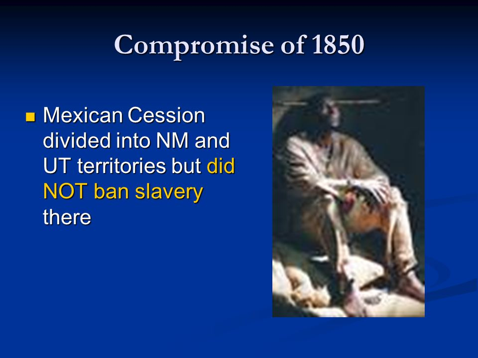 Compromise of 1850 Mexican Cession divided into NM and UT territories but did NOT ban slavery there