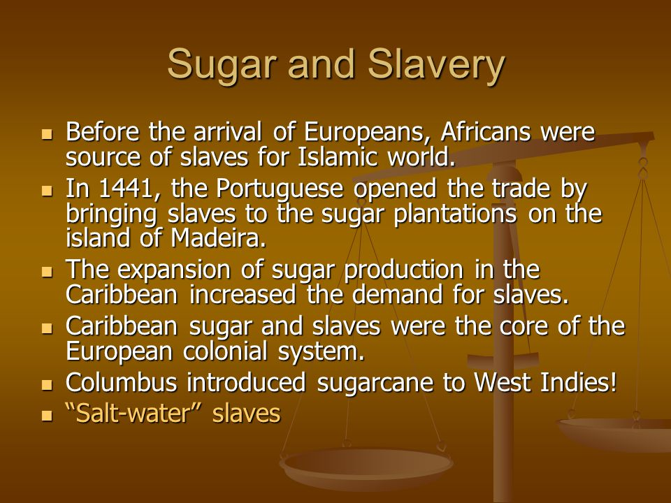 Sugar and Slavery Before the arrival of Europeans, Africans were source of slaves for Islamic world.