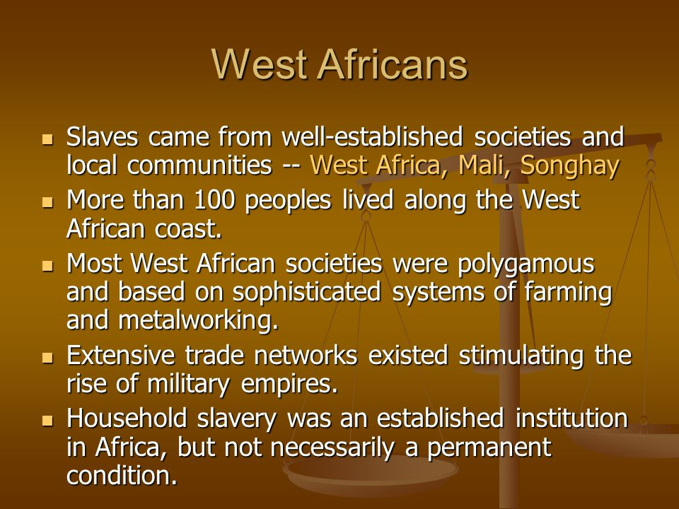 West Africans Slaves came from well-established societies and local communities -- West Africa, Mali, Songhay.