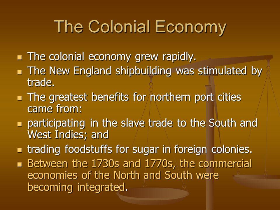 The Colonial Economy The colonial economy grew rapidly.