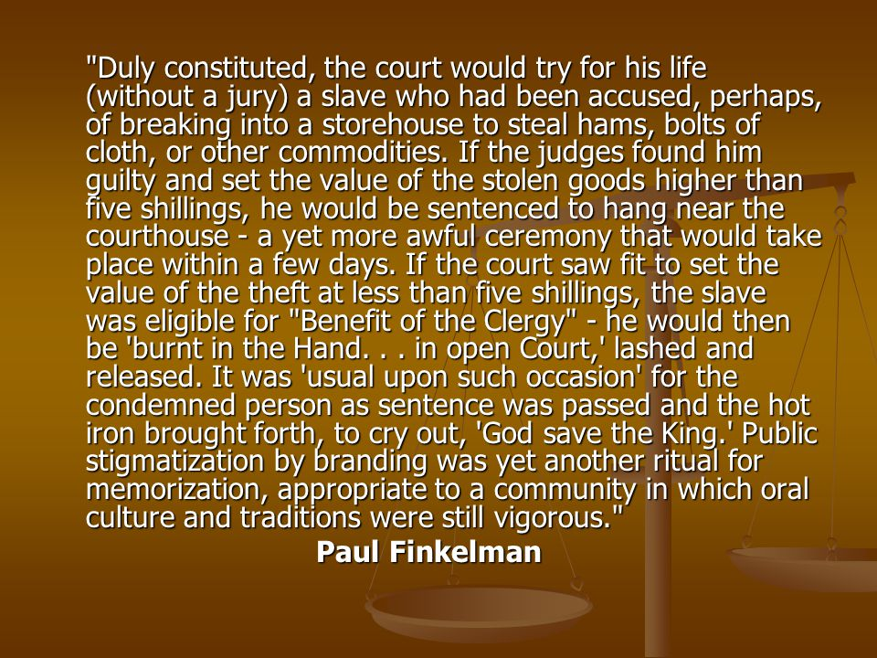 Duly constituted, the court would try for his life (without a jury) a slave who had been accused, perhaps, of breaking into a storehouse to steal hams, bolts of cloth, or other commodities. If the judges found him guilty and set the value of the stolen goods higher than five shillings, he would be sentenced to hang near the courthouse - a yet more awful ceremony that would take place within a few days. If the court saw fit to set the value of the theft at less than five shillings, the slave was eligible for Benefit of the Clergy - he would then be burnt in the Hand. . . in open Court, lashed and released. It was usual upon such occasion for the condemned person as sentence was passed and the hot iron brought forth, to cry out, God save the King. Public stigmatization by branding was yet another ritual for memorization, appropriate to a community in which oral culture and traditions were still vigorous.