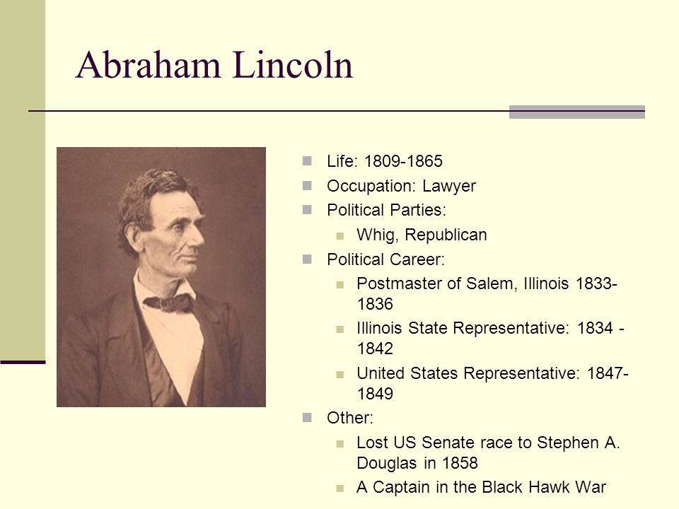 Abraham Lincoln Life: 1809-1865 Occupation: Lawyer Political Parties:
