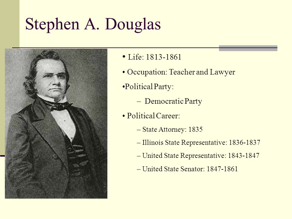 Stephen A. Douglas Life: 1813-1861 Occupation: Teacher and Lawyer