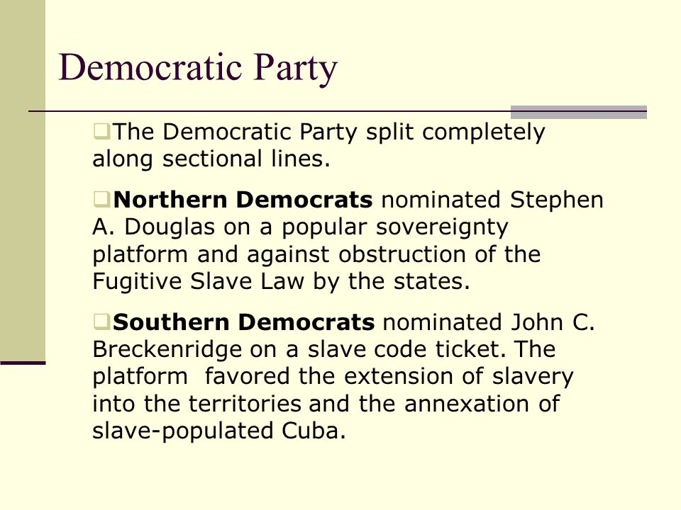 Democratic Party The Democratic Party split completely along sectional lines.