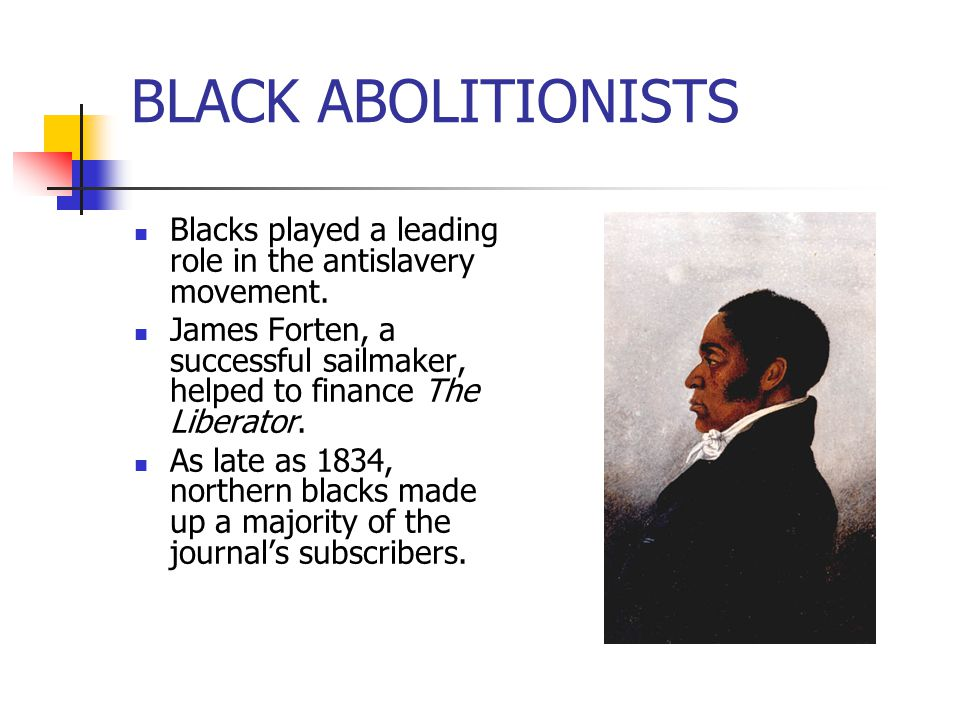 BLACK ABOLITIONISTS Blacks played a leading role in the antislavery movement. James Forten, a successful sailmaker, helped to finance The Liberator.