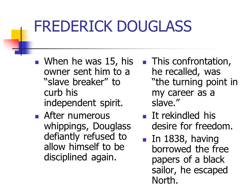 FREDERICK DOUGLASS When he was 15, his owner sent him to a slave breaker to curb his independent spirit.