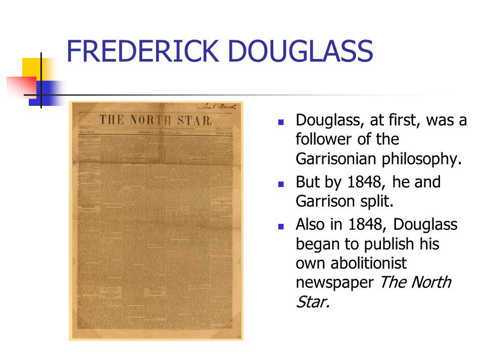 FREDERICK DOUGLASS Douglass, at first, was a follower of the Garrisonian philosophy. But by 1848, he and Garrison split.