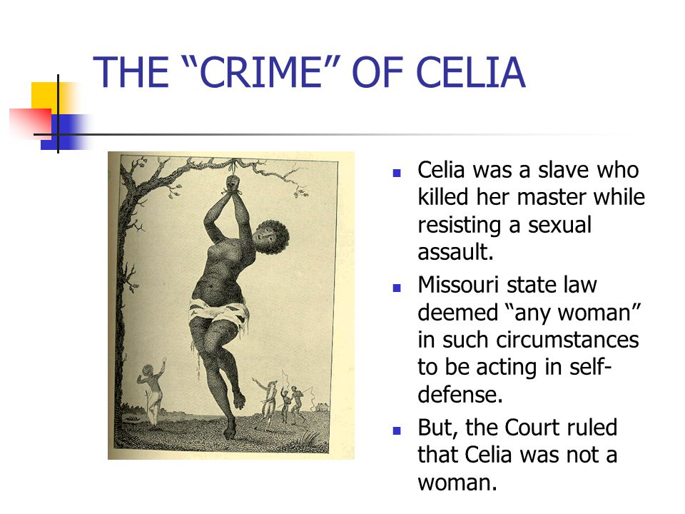 THE CRIME OF CELIA Celia was a slave who killed her master while resisting a sexual assault.