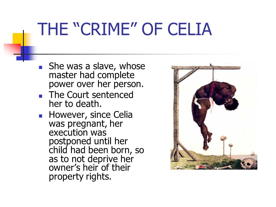 THE CRIME OF CELIA She was a slave, whose master had complete power over her person. The Court sentenced her to death.