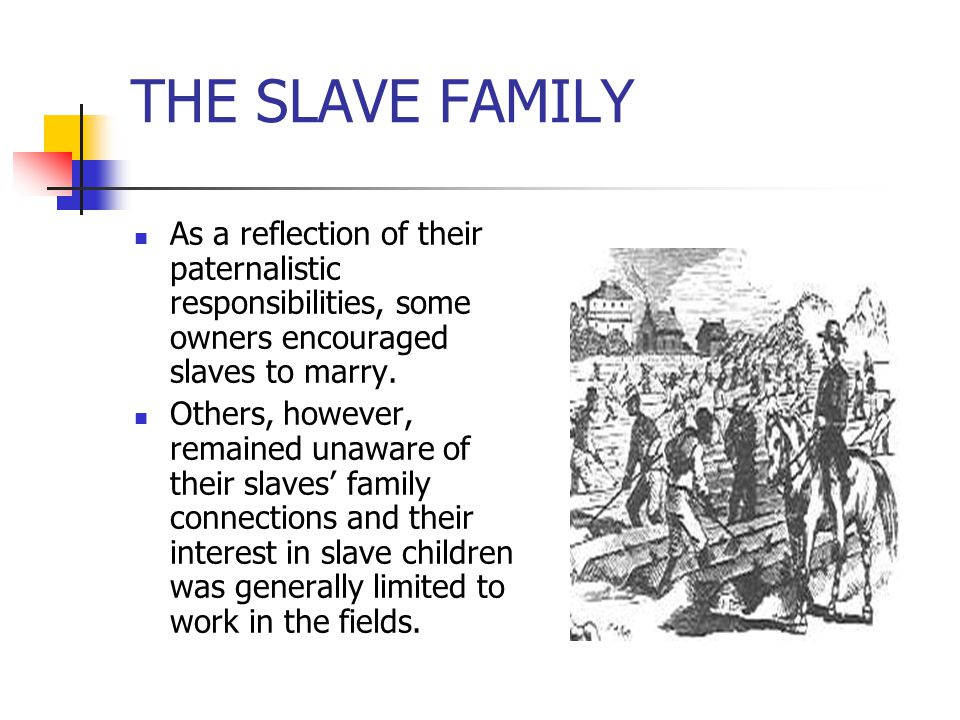 THE SLAVE FAMILY As a reflection of their paternalistic responsibilities, some owners encouraged slaves to marry.