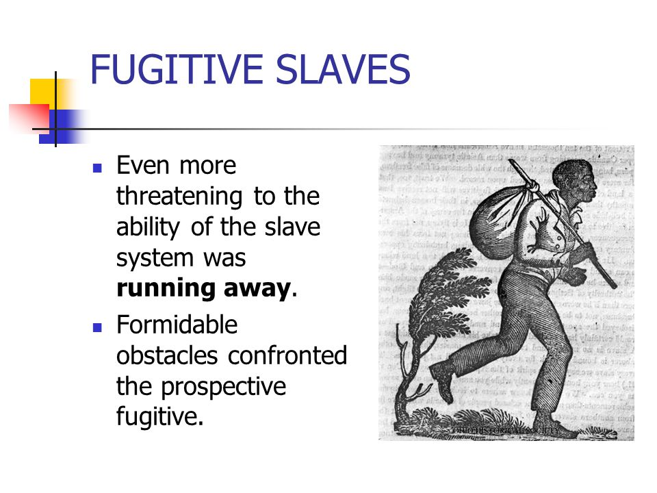 FUGITIVE SLAVES Even more threatening to the ability of the slave system was running away.