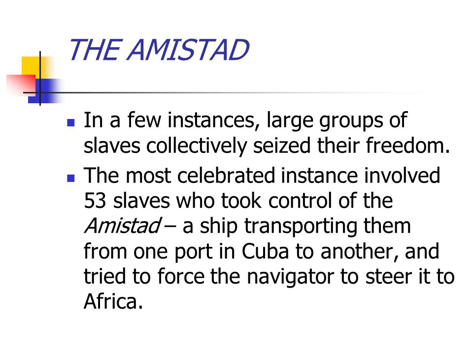 THE AMISTAD In a few instances, large groups of slaves collectively seized their freedom.