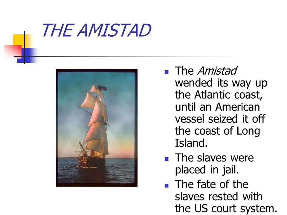 THE AMISTAD The Amistad wended its way up the Atlantic coast, until an American vessel seized it off the coast of Long Island.