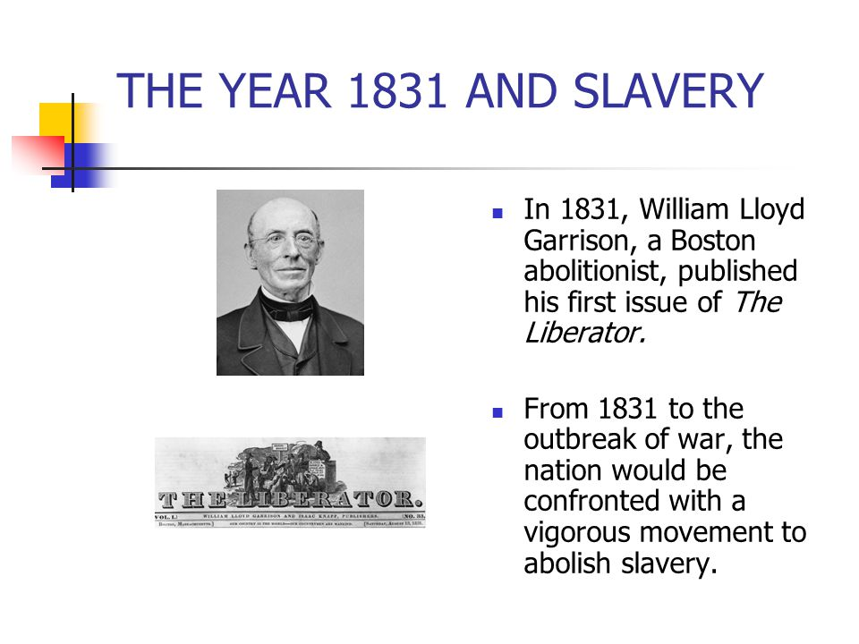 THE YEAR 1831 AND SLAVERY In 1831, William Lloyd Garrison, a Boston abolitionist, published his first issue of The Liberator.