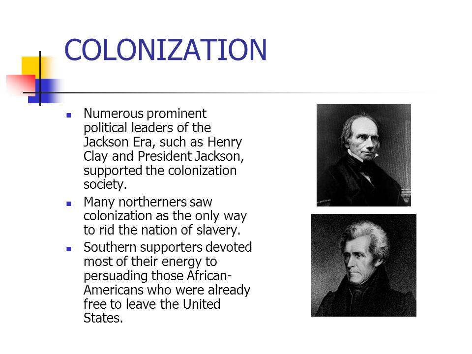 COLONIZATION Numerous prominent political leaders of the Jackson Era, such as Henry Clay and President Jackson, supported the colonization society.