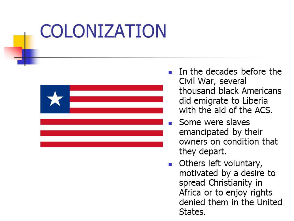 COLONIZATION In the decades before the Civil War, several thousand black Americans did emigrate to Liberia with the aid of the ACS.