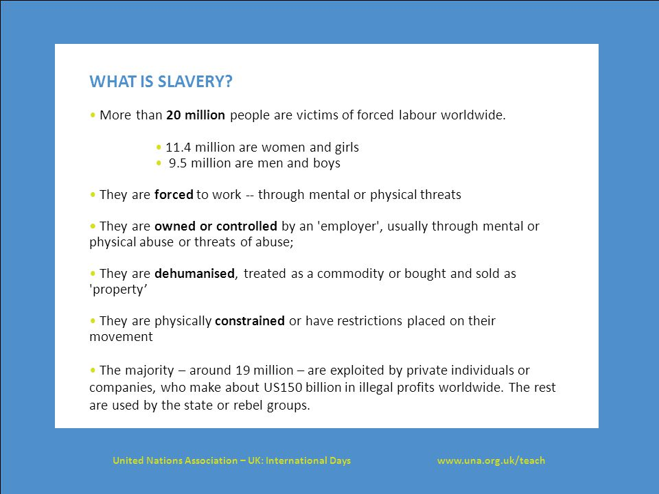 WHAT IS SLAVERY • More than 20 million people are victims of forced labour worldwide. • 11.4 million are women and girls.