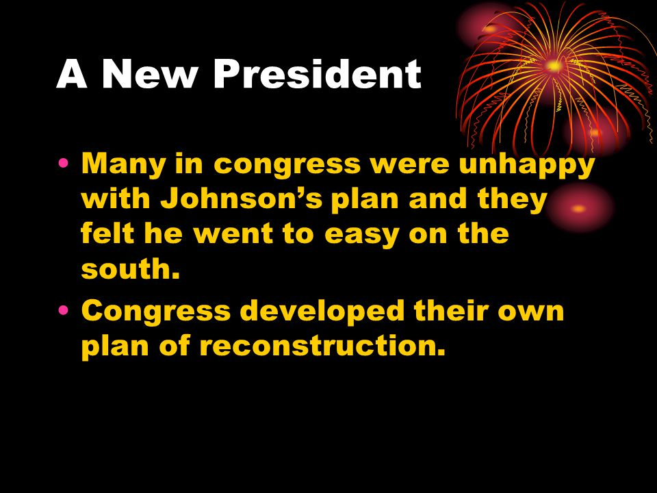 A New President Many in congress were unhappy with Johnson's plan and they felt he went to easy on the south.