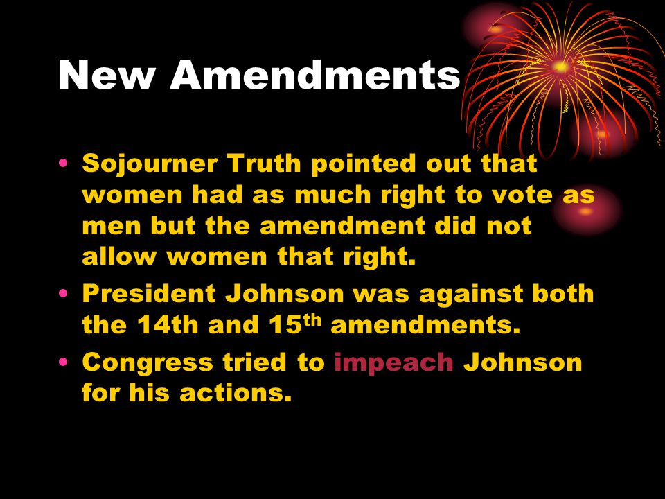 New Amendments Sojourner Truth pointed out that women had as much right to vote as men but the amendment did not allow women that right.