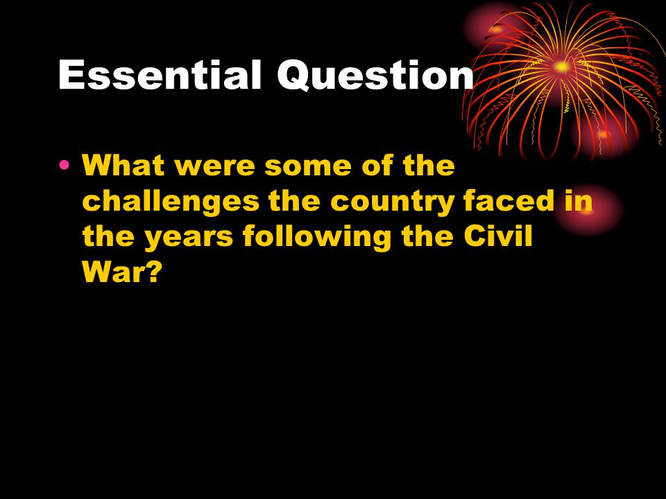 Essential Question What were some of the challenges the country faced in the years following the Civil War