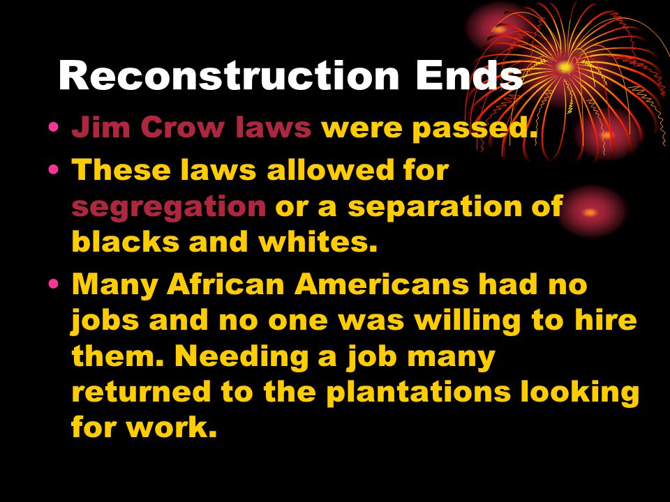 Reconstruction Ends Jim Crow laws were passed.