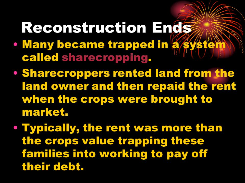 Reconstruction Ends Many became trapped in a system called sharecropping.