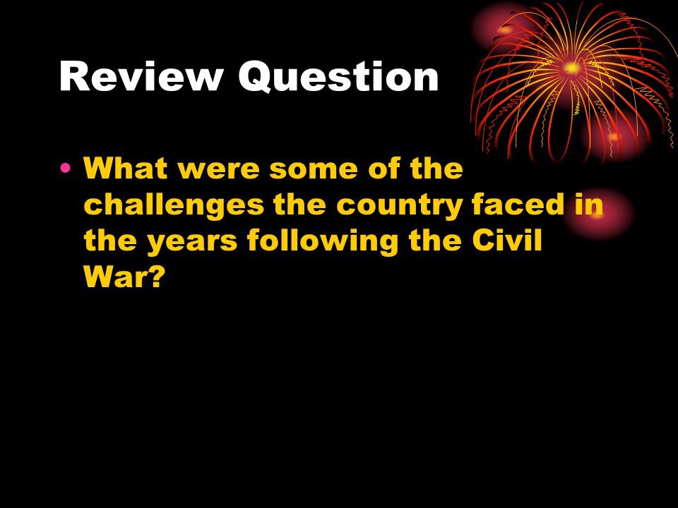 Review Question What were some of the challenges the country faced in the years following the Civil War