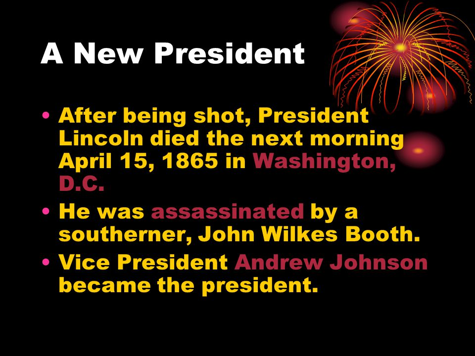 A New President After being shot, President Lincoln died the next morning April 15, 1865 in Washington, D.C.