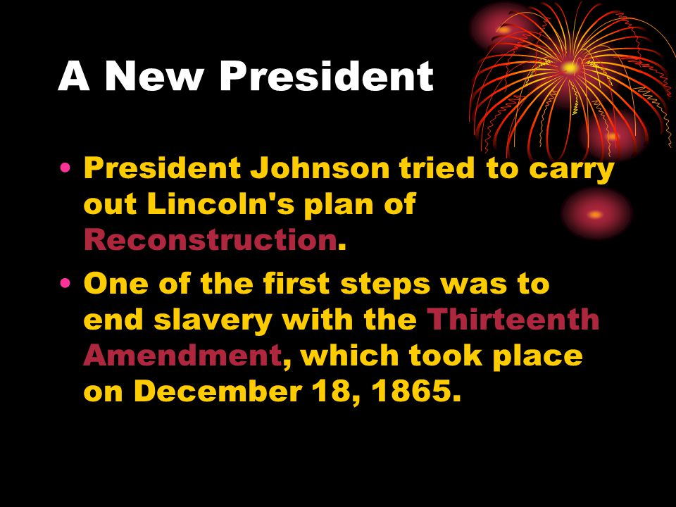 A New President President Johnson tried to carry out Lincoln s plan of Reconstruction.