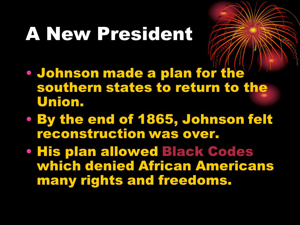 A New President Johnson made a plan for the southern states to return to the Union. By the end of 1865, Johnson felt reconstruction was over.