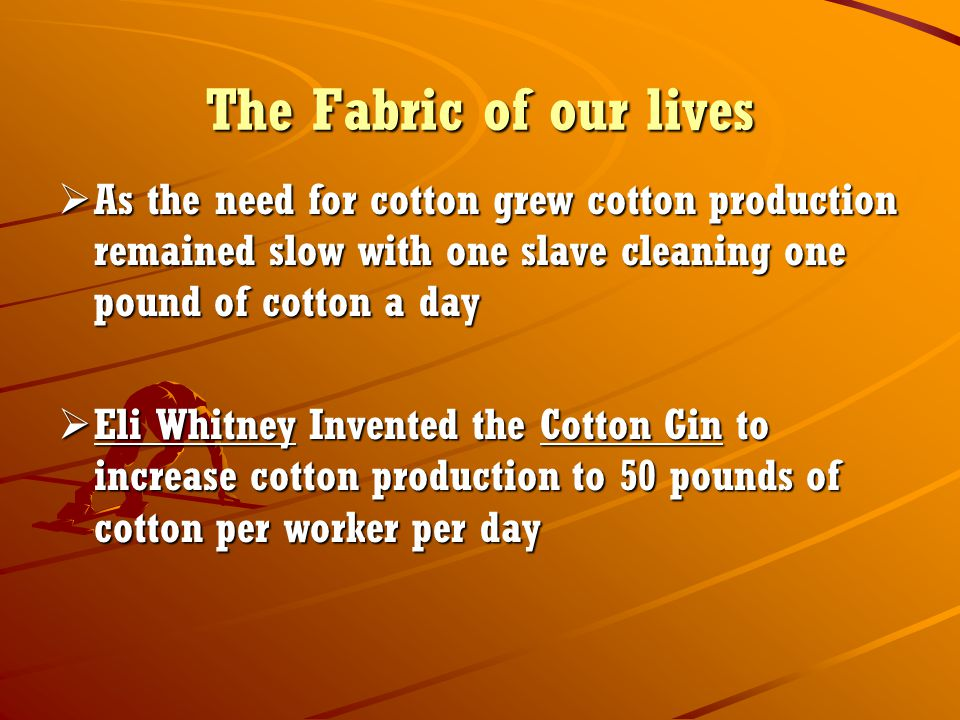 The Fabric of our lives As the need for cotton grew cotton production remained slow with one slave cleaning one pound of cotton a day.