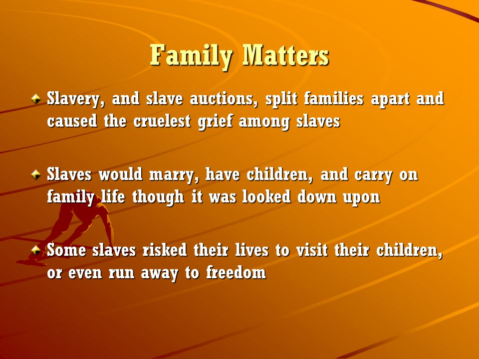 Family Matters Slavery, and slave auctions, split families apart and caused the cruelest grief among slaves.