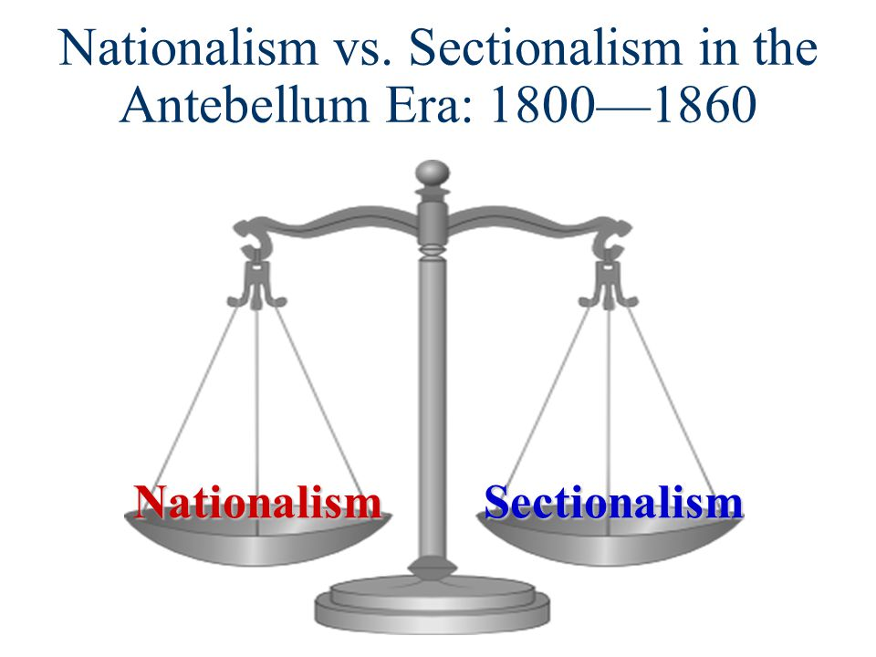 Nationalism vs. Sectionalism in the Antebellum Era: 1800—1860