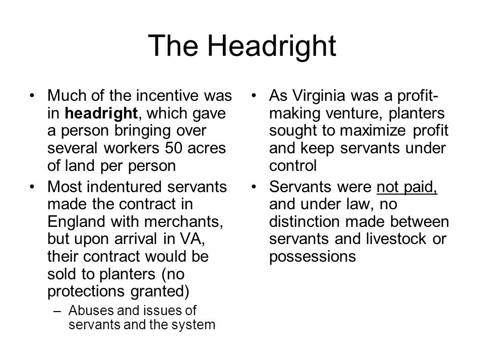The Headright Much of the incentive was in headright, which gave a person bringing over several workers 50 acres of land per person.