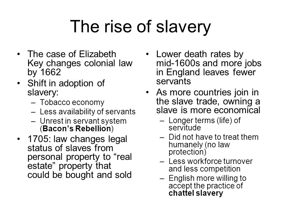 The rise of slavery The case of Elizabeth Key changes colonial law by 1662. Shift in adoption of slavery: