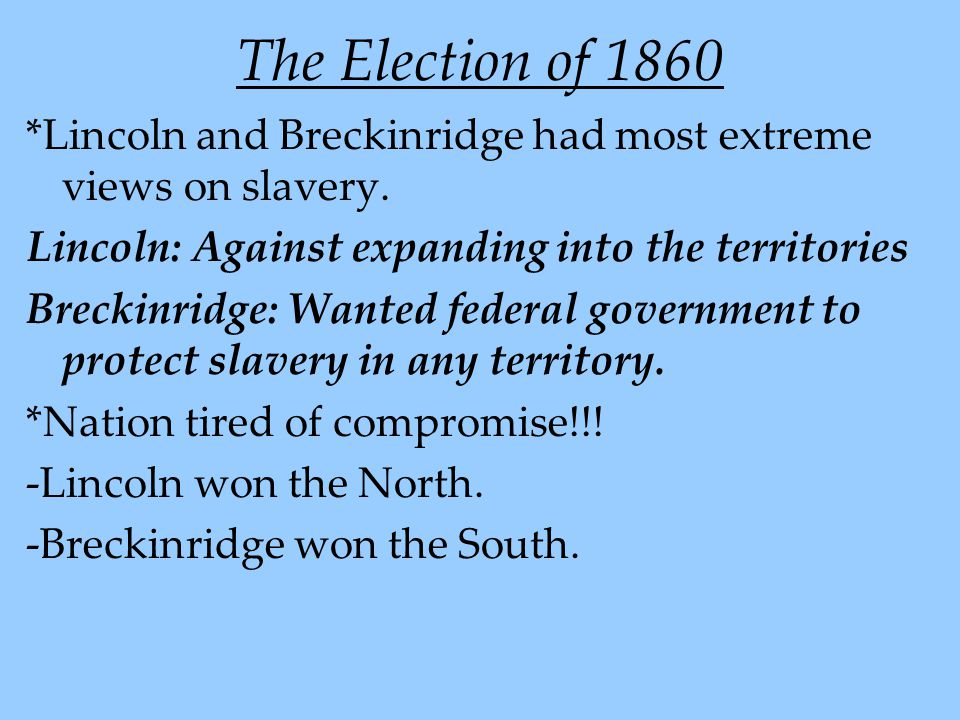 The Election of 1860 *Lincoln and Breckinridge had most extreme views on slavery. Lincoln: Against expanding into the territories.