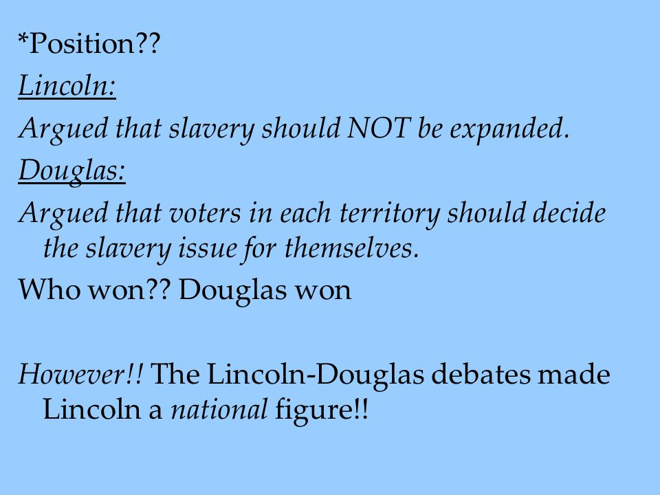 *Position Lincoln: Argued that slavery should NOT be expanded. Douglas: