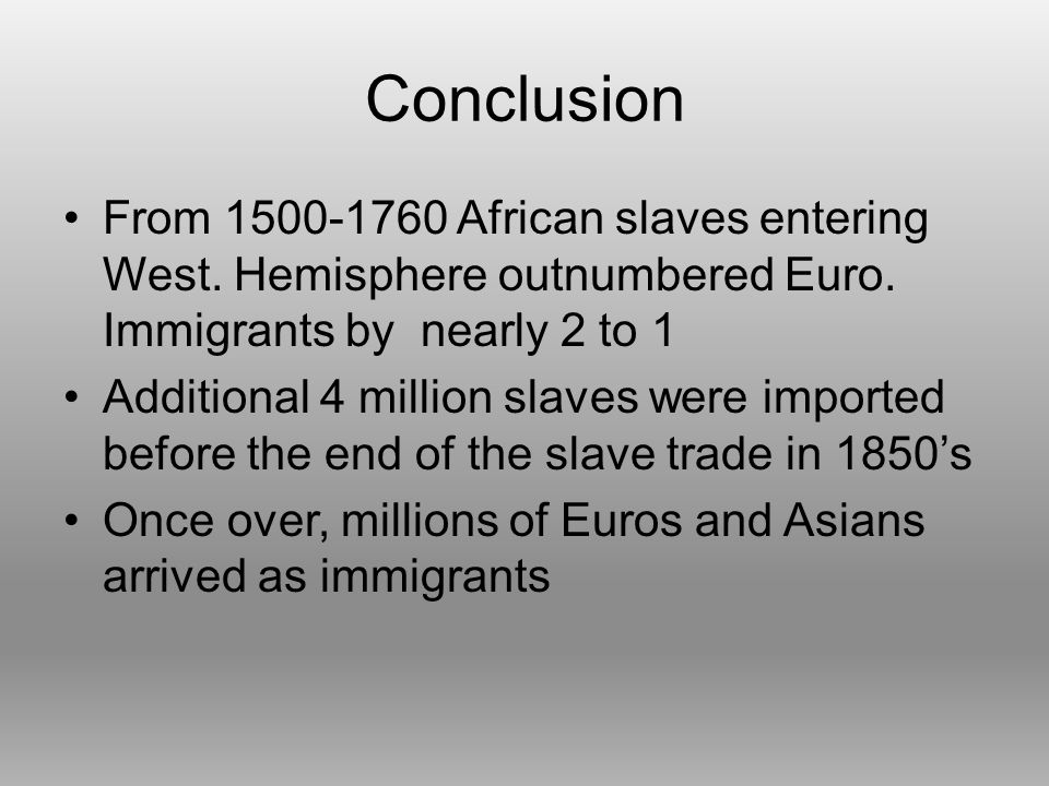 Conclusion From 1500-1760 African slaves entering West. Hemisphere outnumbered Euro. Immigrants by nearly 2 to 1.