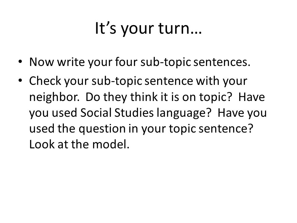 It's your turn… Now write your four sub-topic sentences.