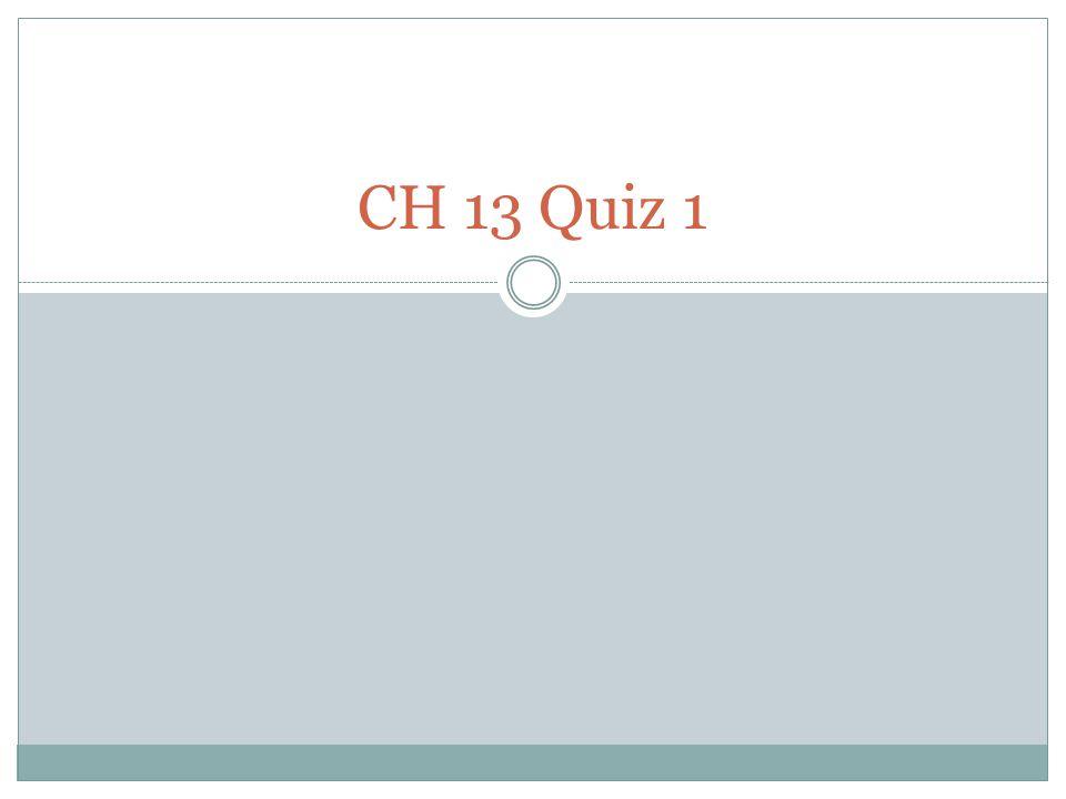 CH 13 Quiz 1