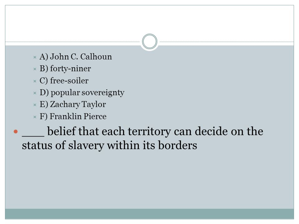 A) John C. Calhoun B) forty-niner. C) free-soiler. D) popular sovereignty. E) Zachary Taylor. F) Franklin Pierce.