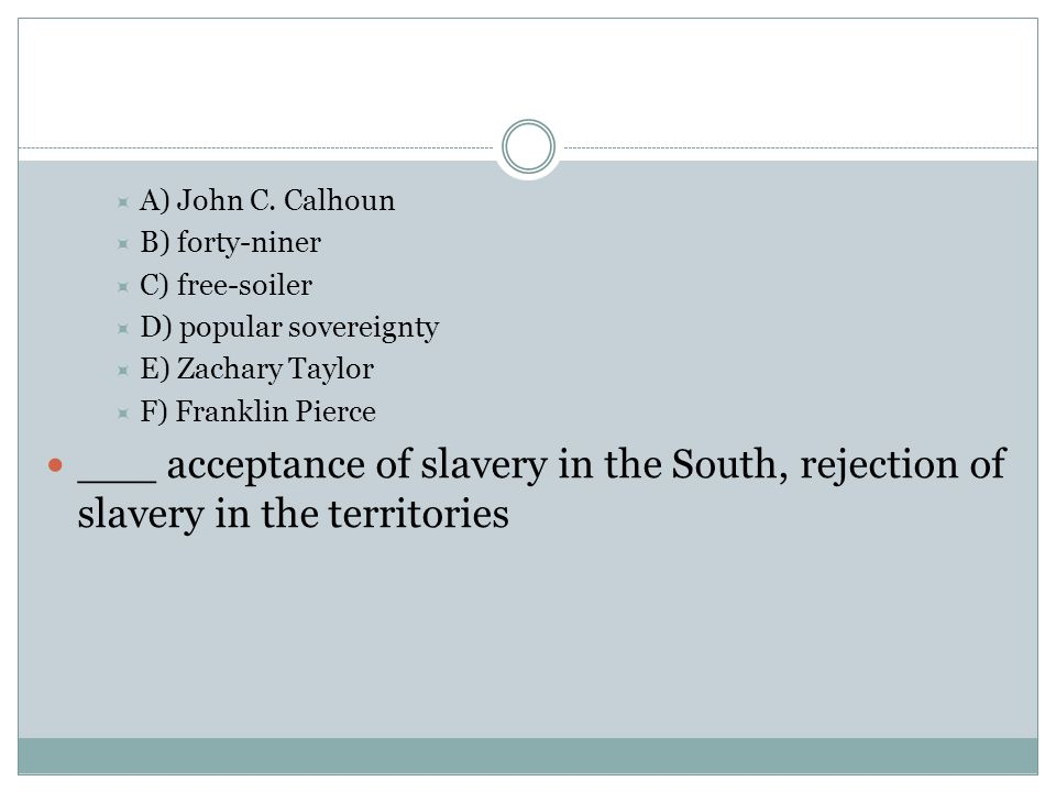 A) John C. Calhoun B) forty-niner. C) free-soiler. D) popular sovereignty. E) Zachary Taylor. F) Franklin Pierce.