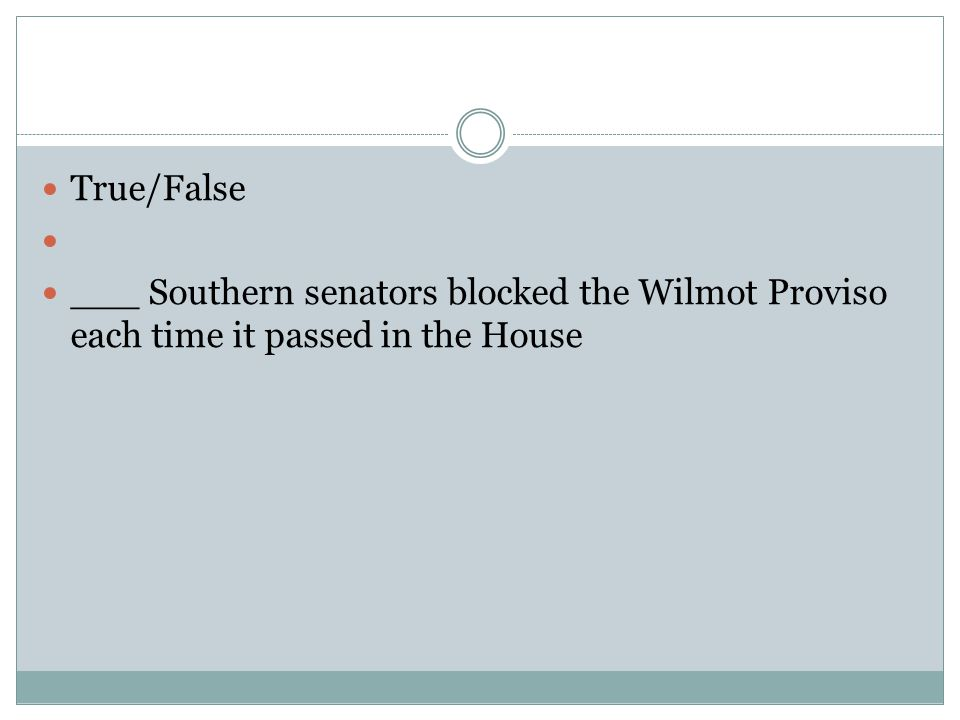 True/False ___ Southern senators blocked the Wilmot Proviso each time it passed in the House