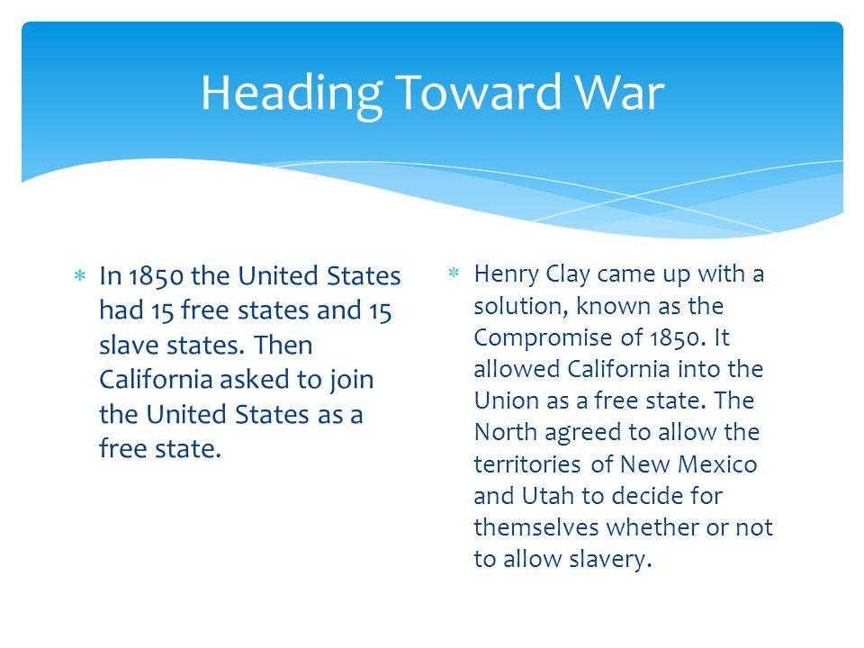 Heading Toward War In 1850 the United States had 15 free states and 15 slave states. Then California asked to join the United States as a free state.