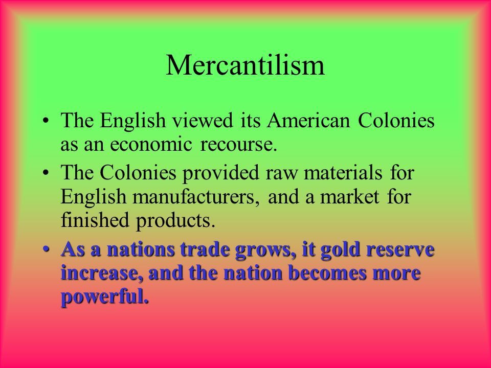 Mercantilism The English viewed its American Colonies as an economic recourse.