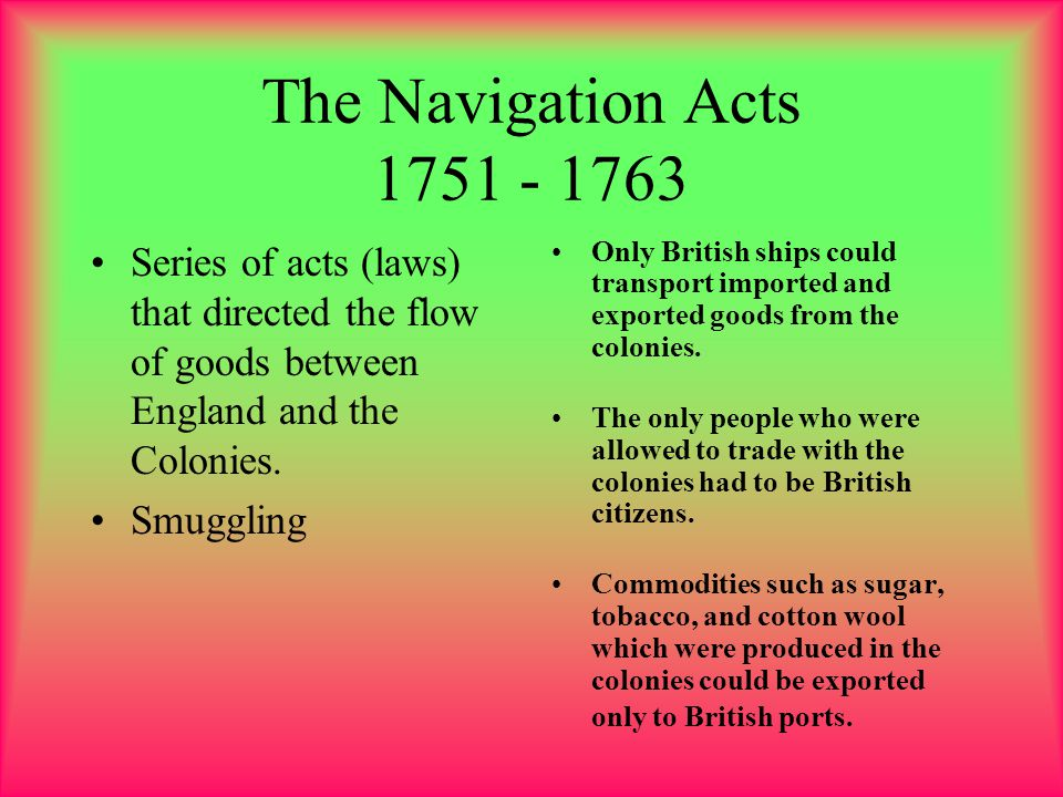 The Navigation Acts 1751 - 1763 Series of acts (laws) that directed the flow of goods between England and the Colonies.
